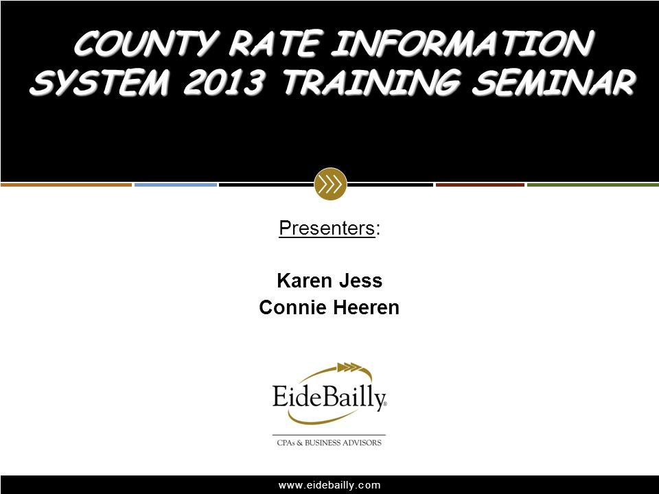 www.eidebailly.com Presenters: Karen Jess Connie Heeren COUNTY RATE INFORMATION SYSTEM 2013 TRAINING SEMINAR
