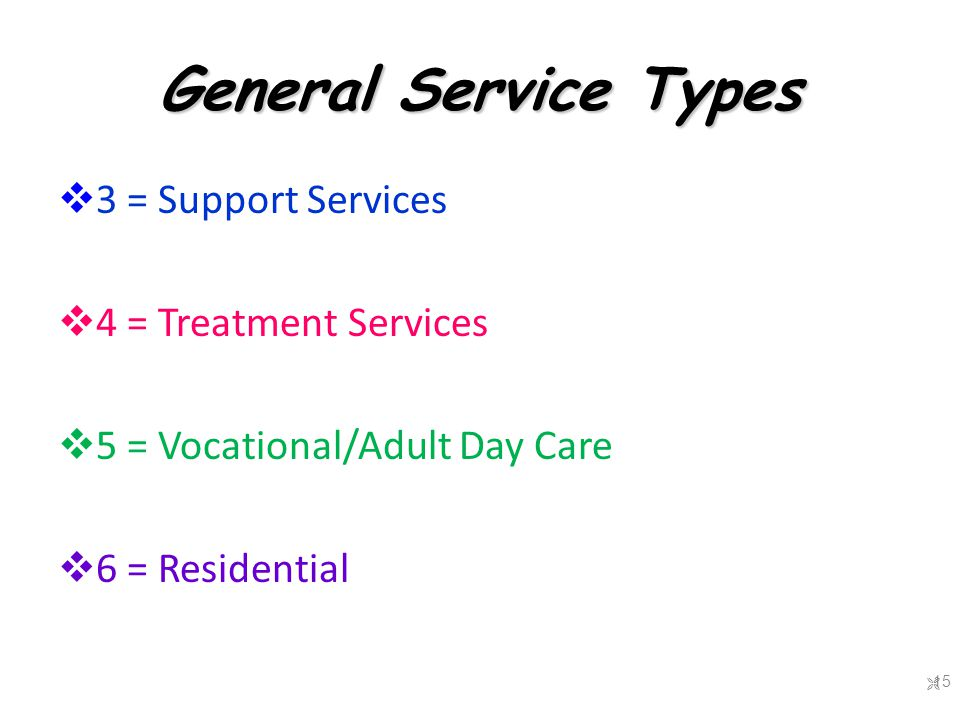 General Service Types  3 = Support Services  4 = Treatment Services  5 = Vocational/Adult Day Care  6 = Residential  15