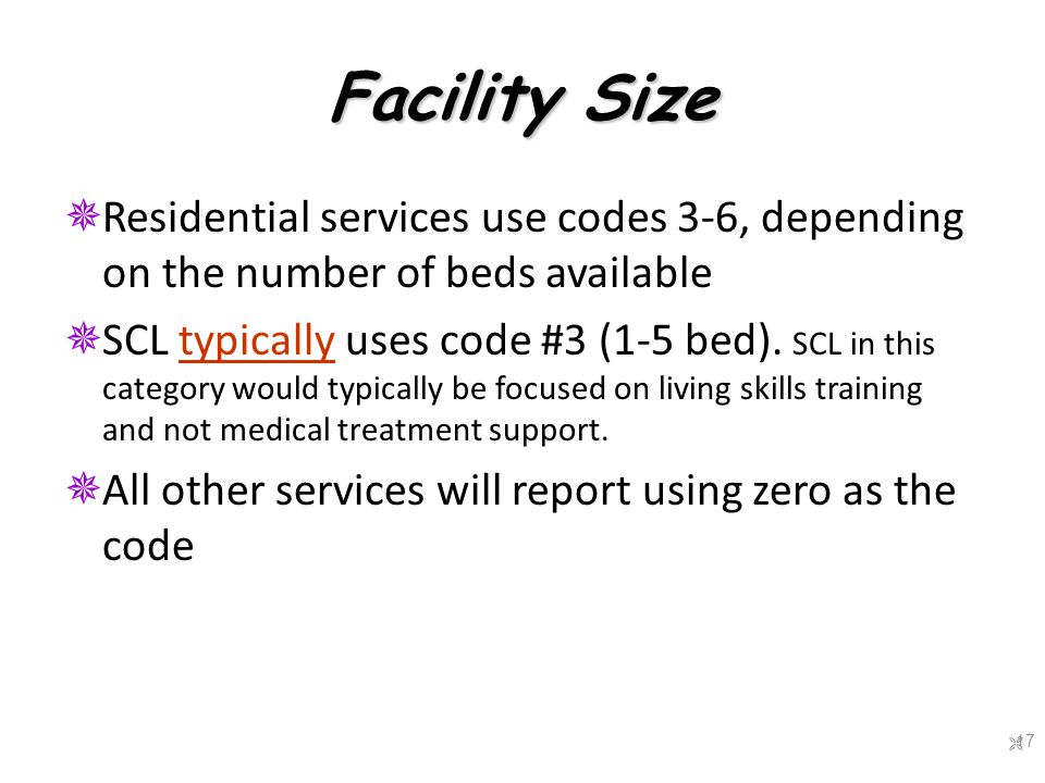 Facility Size  Residential services use codes 3-6, depending on the number of beds available  SCL typically uses code #3 (1-5 bed).