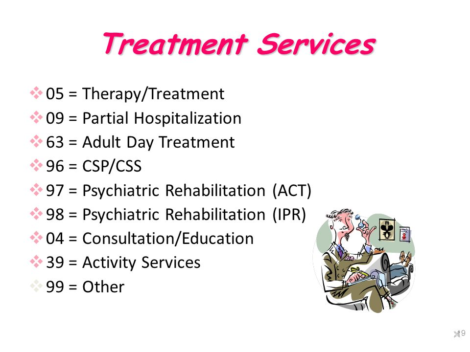Treatment Services  05 = Therapy/Treatment  09 = Partial Hospitalization  63 = Adult Day Treatment  96 = CSP/CSS  97 = Psychiatric Rehabilitation (ACT)  98 = Psychiatric Rehabilitation (IPR)  04 = Consultation/Education  39 = Activity Services  99 = Other  19