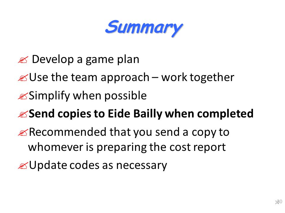 Summary  Develop a game plan  Use the team approach – work together  Simplify when possible  Send copies to Eide Bailly when completed  Recommended that you send a copy to whomever is preparing the cost report  Update codes as necessary  30