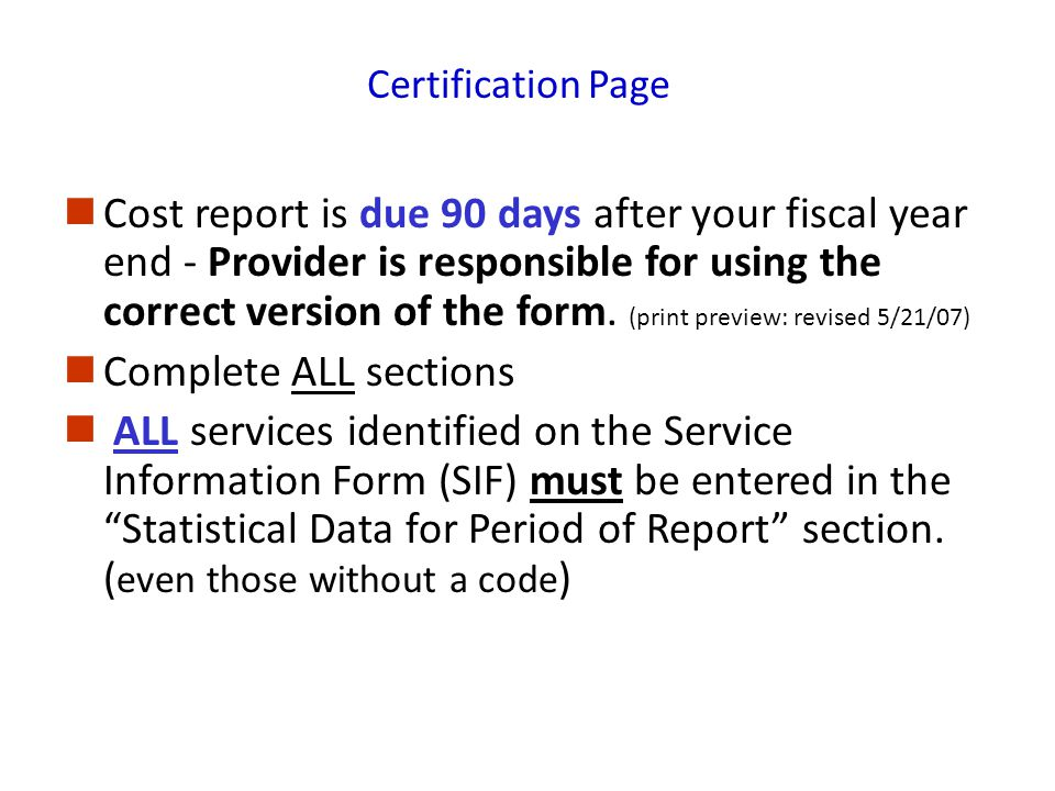 Certification Page Cost report is due 90 days after your fiscal year end - Provider is responsible for using the correct version of the form.