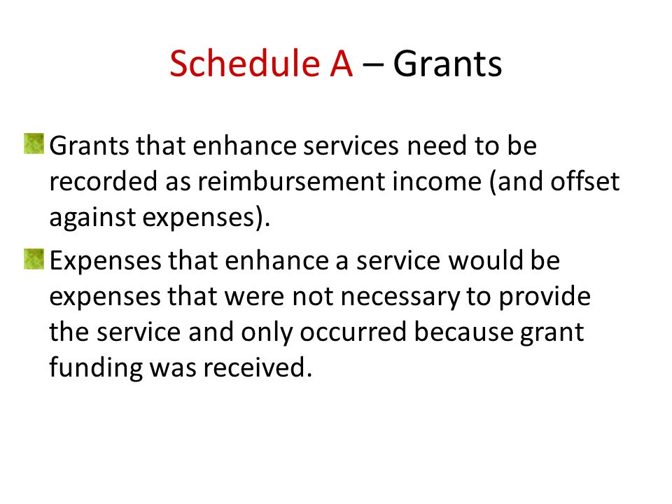 Schedule A – Grants Grants that enhance services need to be recorded as reimbursement income (and offset against expenses).