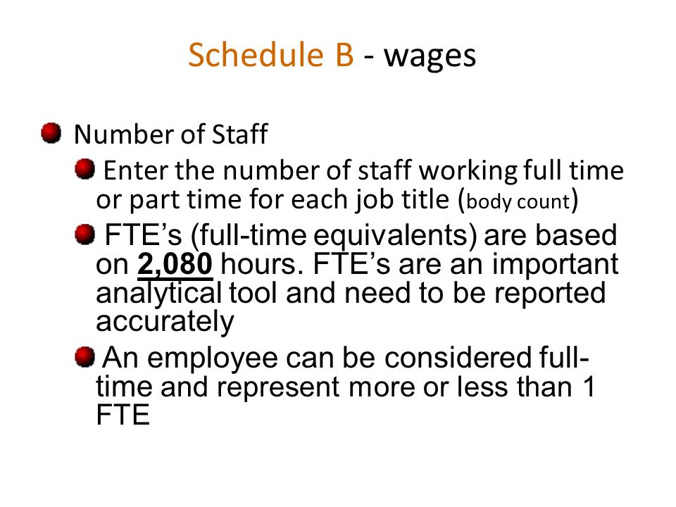 Schedule B - wages Number of Staff Enter the number of staff working full time or part time for each job title ( body count ) FTE's (full-time equivalents) are based on 2,080 hours.