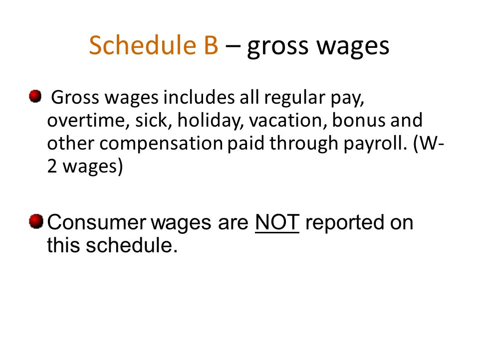 Schedule B – gross wages Gross wages includes all regular pay, overtime, sick, holiday, vacation, bonus and other compensation paid through payroll.
