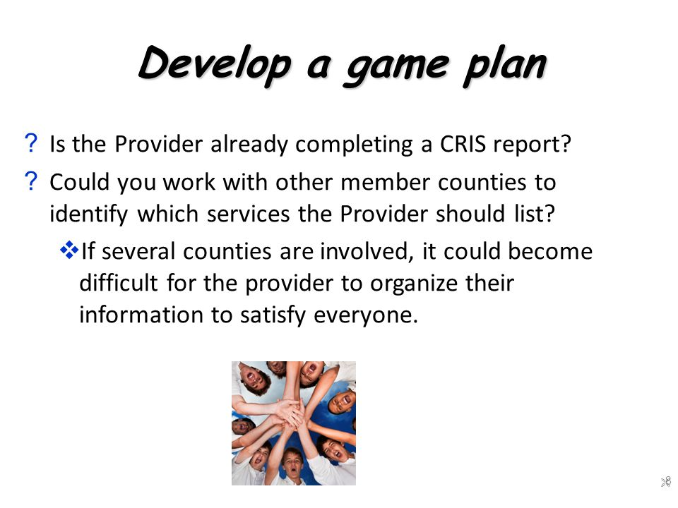 Develop a game plan . Is the Provider already completing a CRIS report.