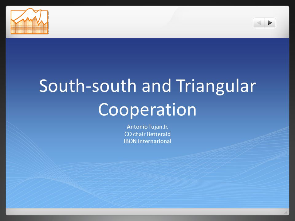 South-south and Triangular Cooperation Antonio Tujan Jr. CO chair Betteraid IBON International