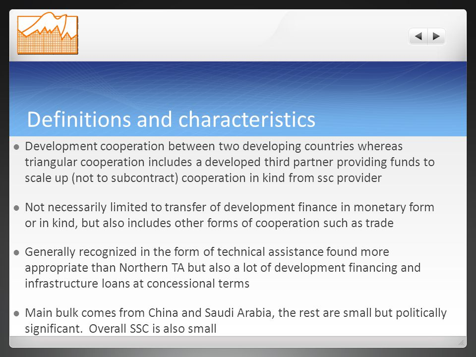 Definitions and characteristics Development cooperation between two developing countries whereas triangular cooperation includes a developed third partner providing funds to scale up (not to subcontract) cooperation in kind from ssc provider Not necessarily limited to transfer of development finance in monetary form or in kind, but also includes other forms of cooperation such as trade Generally recognized in the form of technical assistance found more appropriate than Northern TA but also a lot of development financing and infrastructure loans at concessional terms Main bulk comes from China and Saudi Arabia, the rest are small but politically significant.