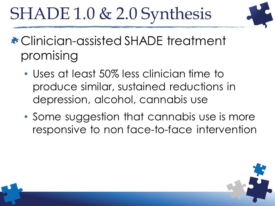 SHADE 1.0 & 2.0 Synthesis Clinician-assisted SHADE treatment promising Uses at least 50% less clinician time to produce similar, sustained reductions in depression, alcohol, cannabis use Some suggestion that cannabis use is more responsive to non face-to-face intervention