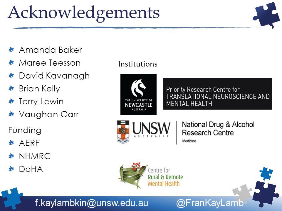 Acknowledgements Amanda Baker Maree Teesson David Kavanagh Brian Kelly Terry Lewin Vaughan Carr Funding AERF NHMRC DoHA Institutions f.kaylambkin@unsw.edu.au @FranKayLamb