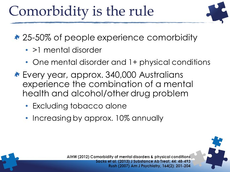 Comorbidity is the rule 25-50% of people experience comorbidity >1 mental disorder One mental disorder and 1+ physical conditions Every year, approx.