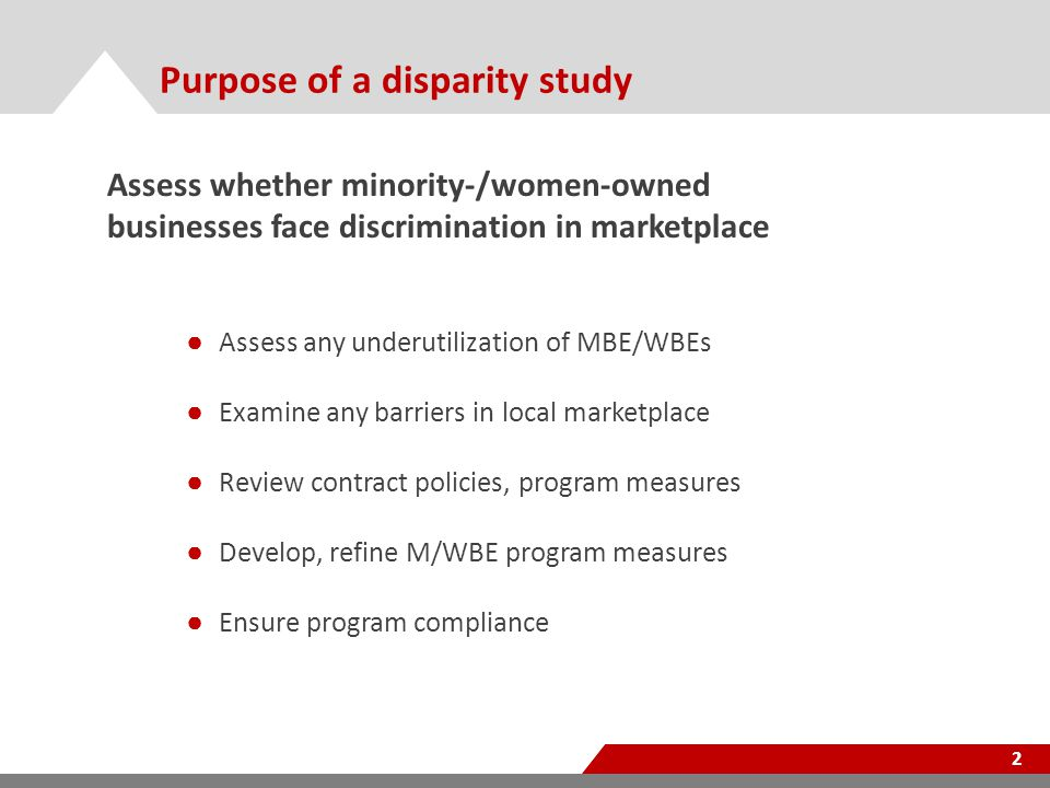 Purpose of a disparity study 2 Assess whether minority-/women-owned businesses face discrimination in marketplace ● Assess any underutilization of MBE/WBEs ● Examine any barriers in local marketplace ● Review contract policies, program measures ● Develop, refine M/WBE program measures ● Ensure program compliance