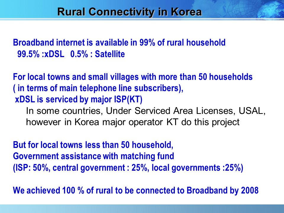 Rural Connectivity in Korea Broadband internet is available in 99% of rural household 99.5% :xDSL 0.5% : Satellite For local towns and small villages