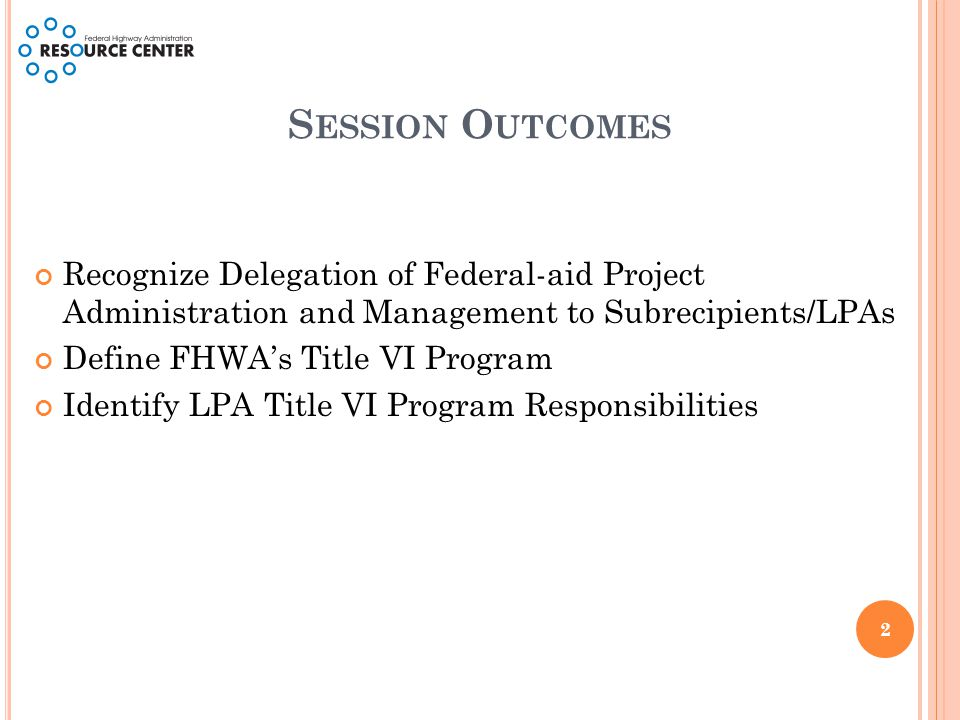 S ESSION O UTCOMES Recognize Delegation of Federal-aid Project Administration and Management to Subrecipients/LPAs Define FHWA's Title VI Program Identify LPA Title VI Program Responsibilities 2