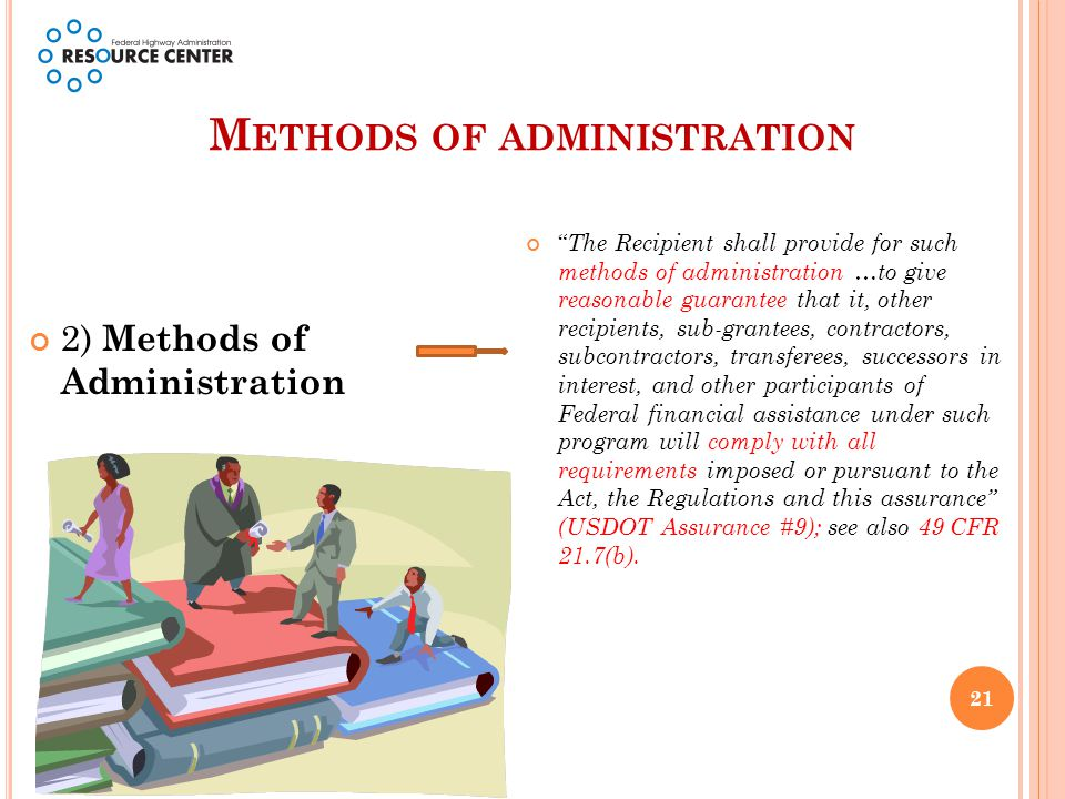 M ETHODS OF ADMINISTRATION 2) Methods of Administration The Recipient shall provide for such methods of administration …to give reasonable guarantee that it, other recipients, sub-grantees, contractors, subcontractors, transferees, successors in interest, and other participants of Federal financial assistance under such program will comply with all requirements imposed or pursuant to the Act, the Regulations and this assurance (USDOT Assurance #9); see also 49 CFR 21.7(b).