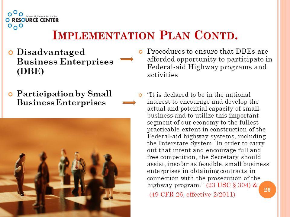 I MPLEMENTATION P LAN C ONTD. Disadvantaged Business Enterprises (DBE) Participation by Small Business Enterprises Procedures to ensure that DBEs are