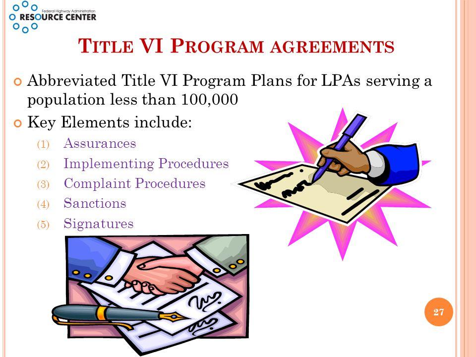 T ITLE VI P ROGRAM AGREEMENTS Abbreviated Title VI Program Plans for LPAs serving a population less than 100,000 Key Elements include: (1) Assurances (2) Implementing Procedures (3) Complaint Procedures (4) Sanctions (5) Signatures 27