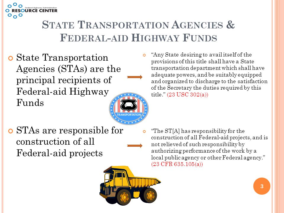 S TATE T RANSPORTATION A GENCIES & F EDERAL - AID H IGHWAY F UNDS State Transportation Agencies (STAs) are the principal recipients of Federal-aid Highway Funds STAs are responsible for construction of all Federal-aid projects Any State desiring to avail itself of the provisions of this title shall have a State transportation department which shall have adequate powers, and be suitably equipped and organized to discharge to the satisfaction of the Secretary the duties required by this title. (23 USC 302(a)) The ST[A] has responsibility for the construction of all Federal-aid projects, and is not relieved of such responsibility by authorizing performance of the work by a local public agency or other Federal agency. (23 CFR 635.105(a)) 3