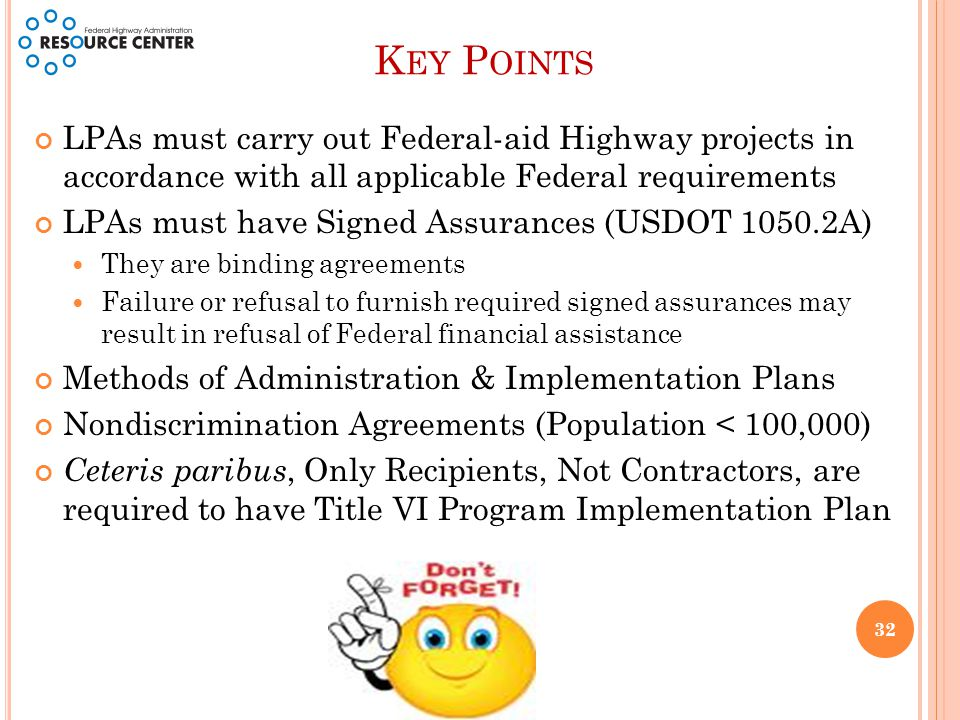 K EY P OINTS LPAs must carry out Federal-aid Highway projects in accordance with all applicable Federal requirements LPAs must have Signed Assurances (USDOT 1050.2A) They are binding agreements Failure or refusal to furnish required signed assurances may result in refusal of Federal financial assistance Methods of Administration & Implementation Plans Nondiscrimination Agreements (Population < 100,000) Ceteris paribus, Only Recipients, Not Contractors, are required to have Title VI Program Implementation Plan 32