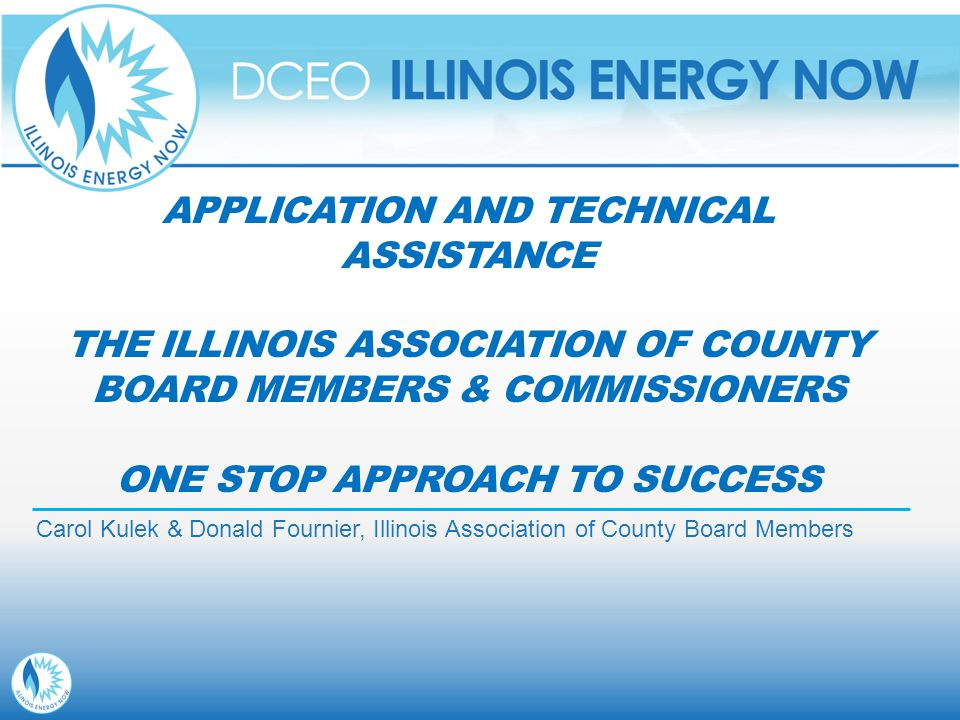 APPLICATION AND TECHNICAL ASSISTANCE THE ILLINOIS ASSOCIATION OF COUNTY BOARD MEMBERS & COMMISSIONERS ONE STOP APPROACH TO SUCCESS Carol Kulek & Donald Fournier, Illinois Association of County Board Members