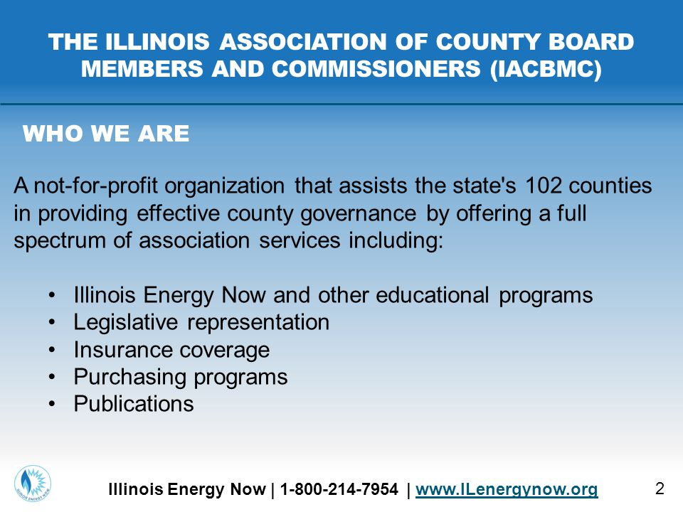 2 THE ILLINOIS ASSOCIATION OF COUNTY BOARD MEMBERS AND COMMISSIONERS (IACBMC) Illinois Energy Now | 1-800-214-7954 | www.ILenergynow.orgwww.ILenergynow.org WHO WE ARE A not-for-profit organization that assists the state s 102 counties in providing effective county governance by offering a full spectrum of association services including: Illinois Energy Now and other educational programs Legislative representation Insurance coverage Purchasing programs Publications