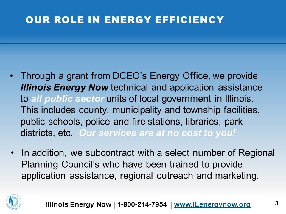 We walk you through the in's and out's of the IEN program  Provide expert technical assistance and project advice  Complete and submit the Illinois Energy Now rebate application  Follow up assistance  Energy assessment, energy audit assistance  Present to local boards, commissions, city councils  Coordinate with Trade Ally's and other vendors  Provide information and key contacts for all energy efficiency programs across the state THE ILLINOIS ENERGY NOW EXPERIENCE 4 Illinois Energy Now | 1-800-214-7954 | www.ILenergynow.orgwww.ILenergynow.org