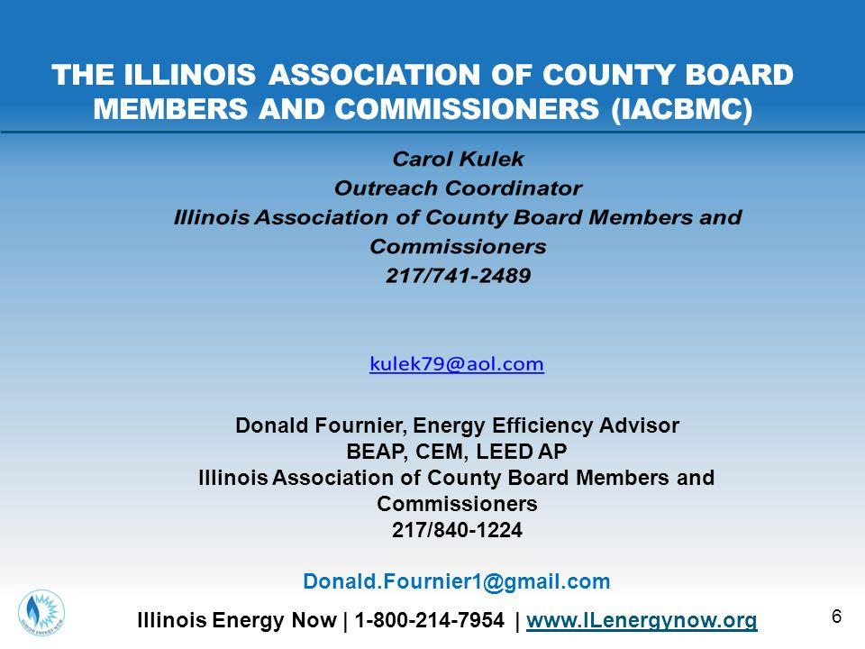 6 Illinois Energy Now | 1-800-214-7954 | www.ILenergynow.orgwww.ILenergynow.org THE ILLINOIS ASSOCIATION OF COUNTY BOARD MEMBERS AND COMMISSIONERS (IACBMC) Donald Fournier, Energy Efficiency Advisor BEAP, CEM, LEED AP Illinois Association of County Board Members and Commissioners 217/840-1224 Donald.Fournier1@gmail.com
