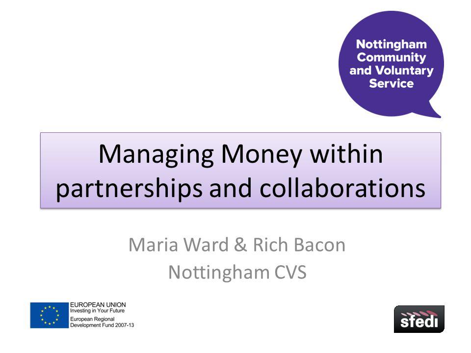 Managing Money within partnerships and collaborations Maria Ward & Rich Bacon Nottingham CVS