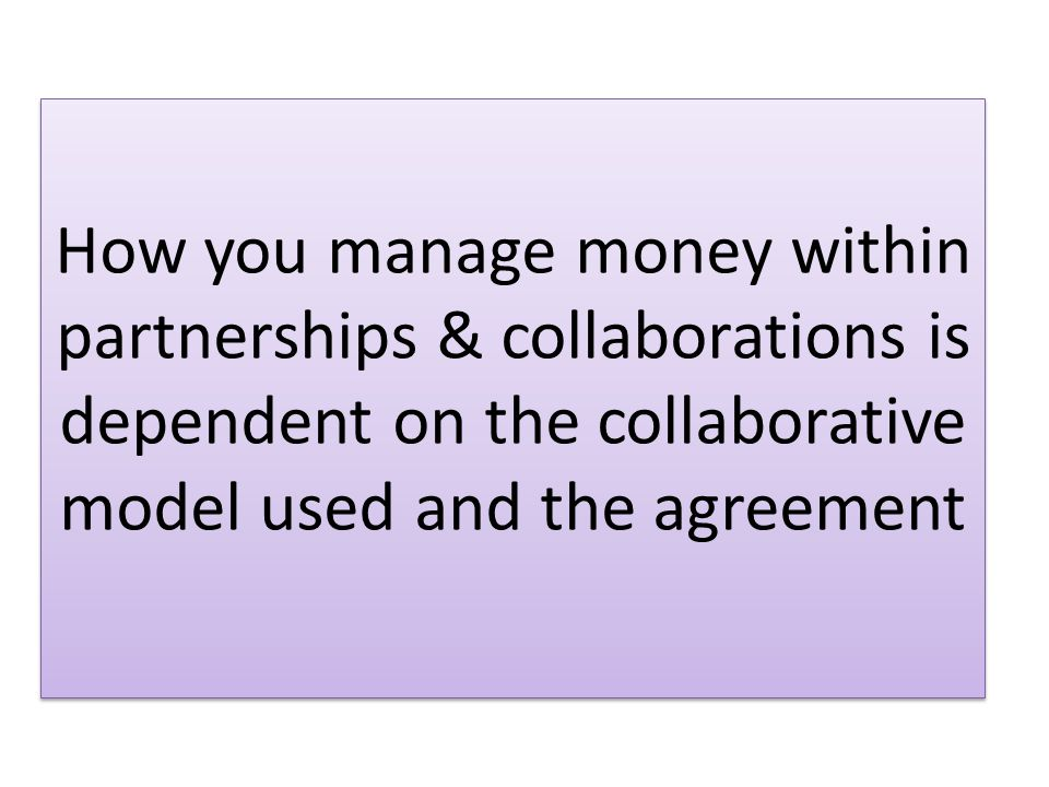 How you manage money within partnerships & collaborations is dependent on the collaborative model used and the agreement