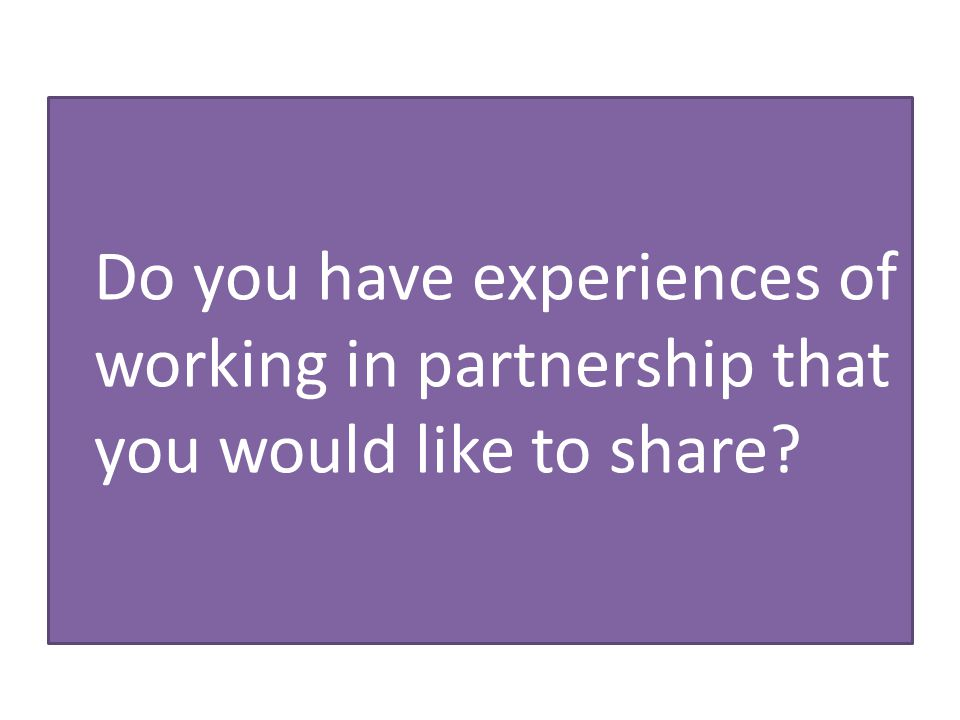 Do you have experiences of working in partnership that you would like to share?