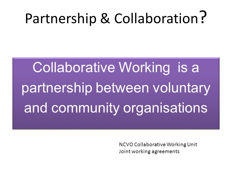 Partnership & Collaboration ? NCVO Collaborative Working Unit Joint working agreements