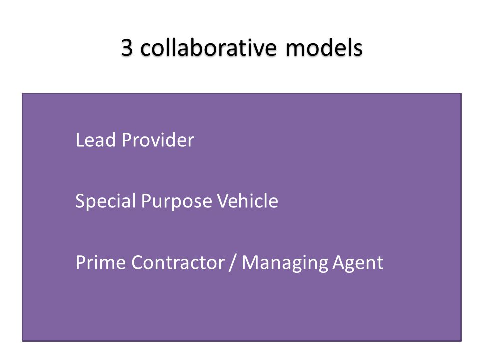3 collaborative models Lead Provider Special Purpose Vehicle Prime Contractor / Managing Agent