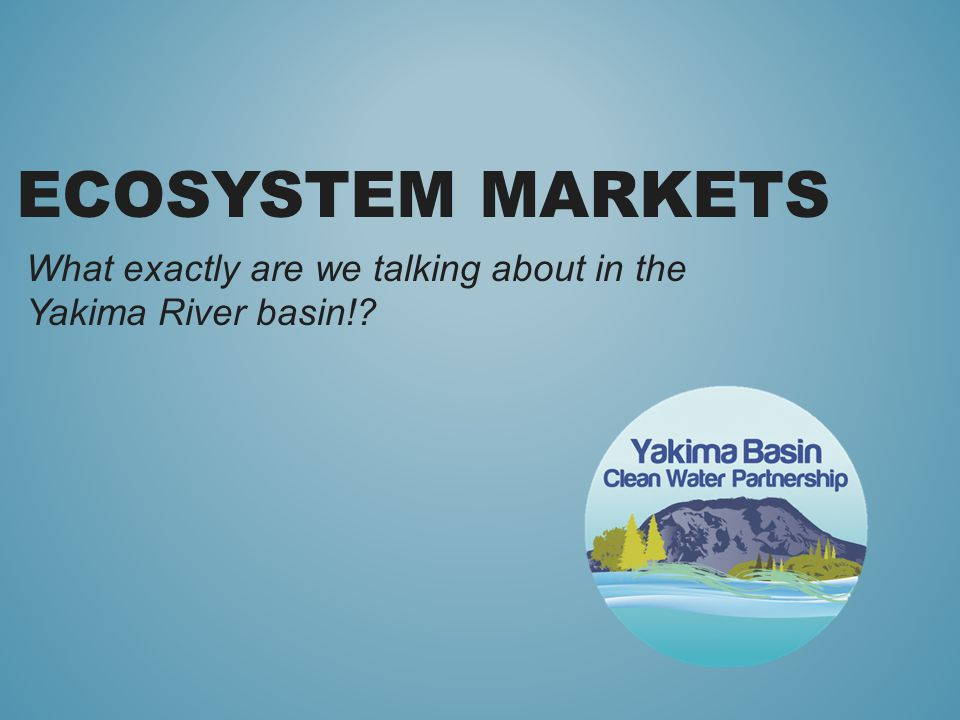 ECOSYSTEM MARKETS What exactly are we talking about in the Yakima River basin!