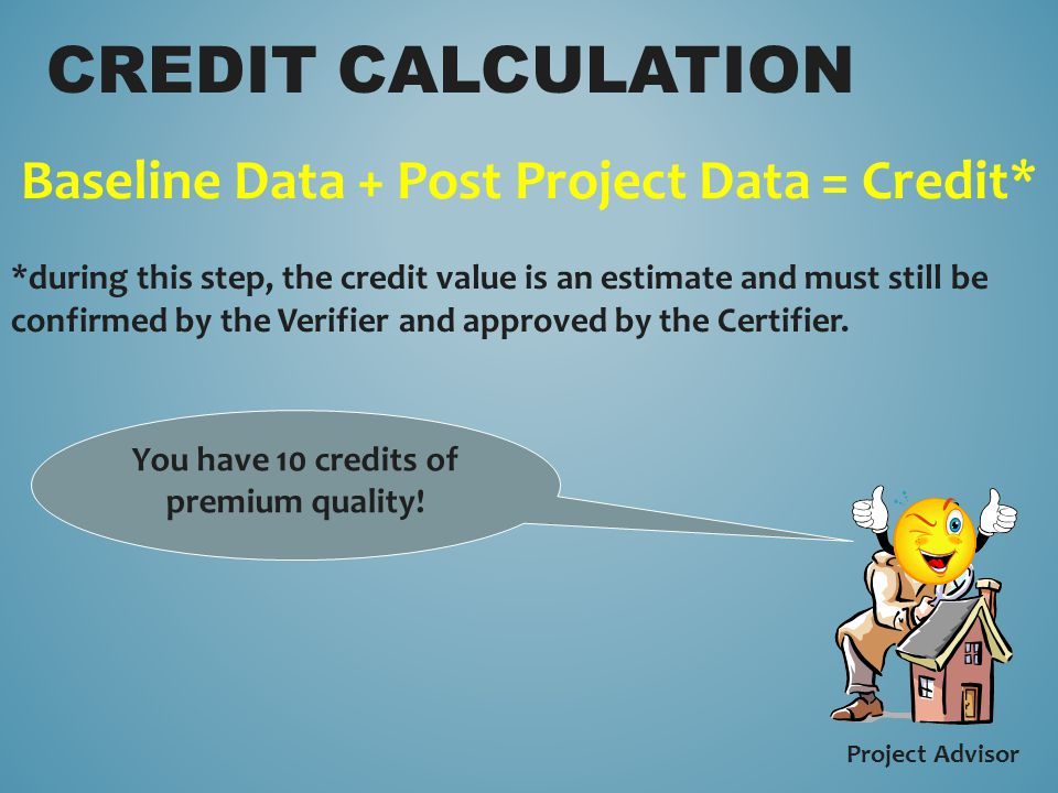 Baseline Data + Post Project Data = Credit* *during this step, the credit value is an estimate and must still be confirmed by the Verifier and approved by the Certifier.