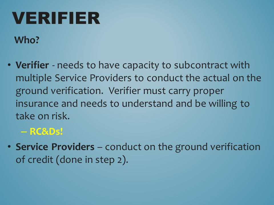 Who? Verifier - needs to have capacity to subcontract with multiple Service Providers to conduct the actual on the ground verification. Verifier must