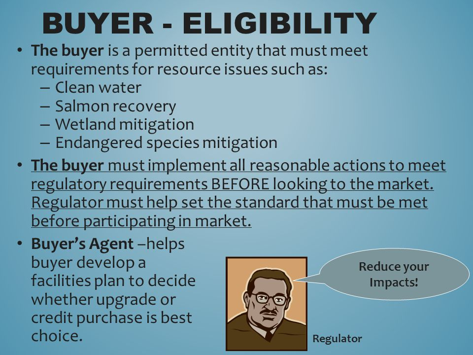The buyer is a permitted entity that must meet requirements for resource issues such as: – Clean water – Salmon recovery – Wetland mitigation – Endangered species mitigation The buyer must implement all reasonable actions to meet regulatory requirements BEFORE looking to the market.