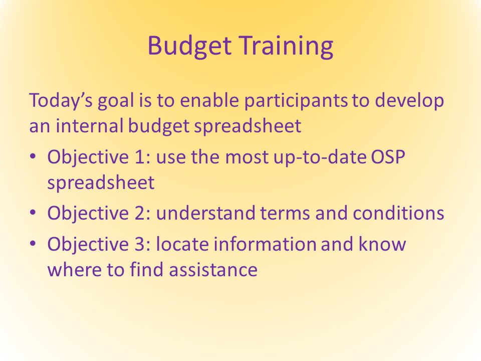 Budget Training Today's goal is to enable participants to develop an internal budget spreadsheet Objective 1: use the most up-to-date OSP spreadsheet Objective 2: understand terms and conditions Objective 3: locate information and know where to find assistance