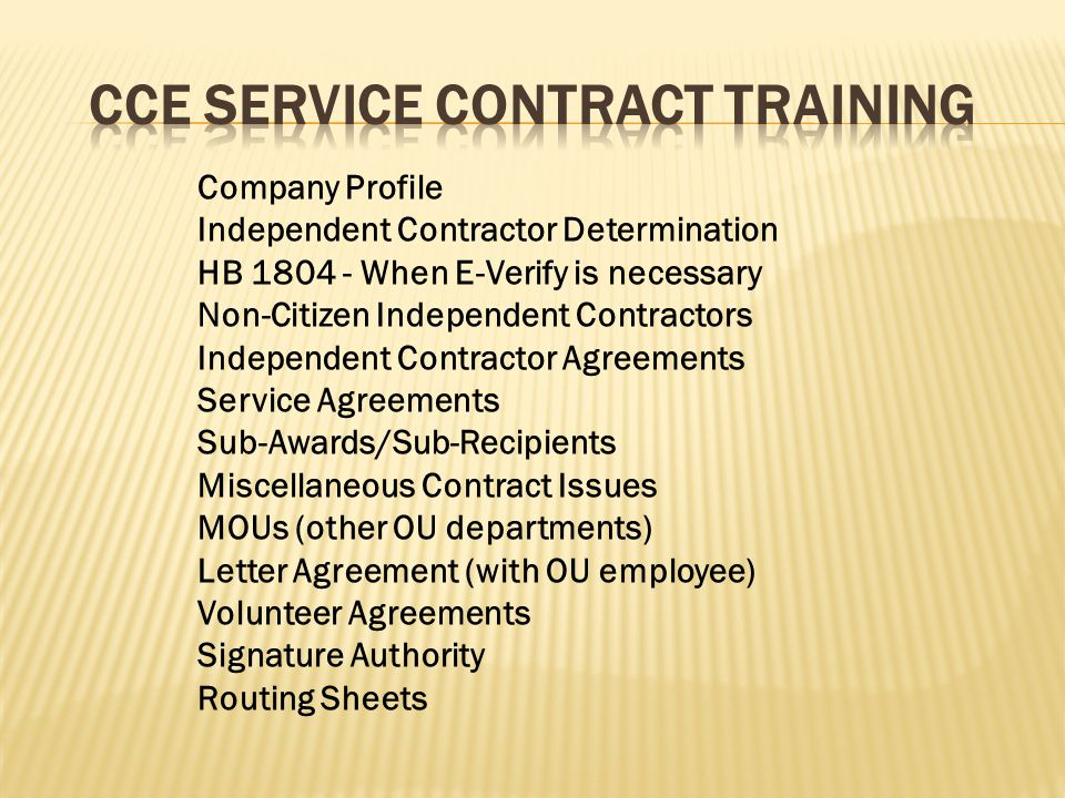 Company Profile Independent Contractor Determination HB 1804 - When E-Verify is necessary Non-Citizen Independent Contractors Independent Contractor Agreements Service Agreements Sub-Awards/Sub-Recipients Miscellaneous Contract Issues MOUs (other OU departments) Letter Agreement (with OU employee) Volunteer Agreements Signature Authority Routing Sheets