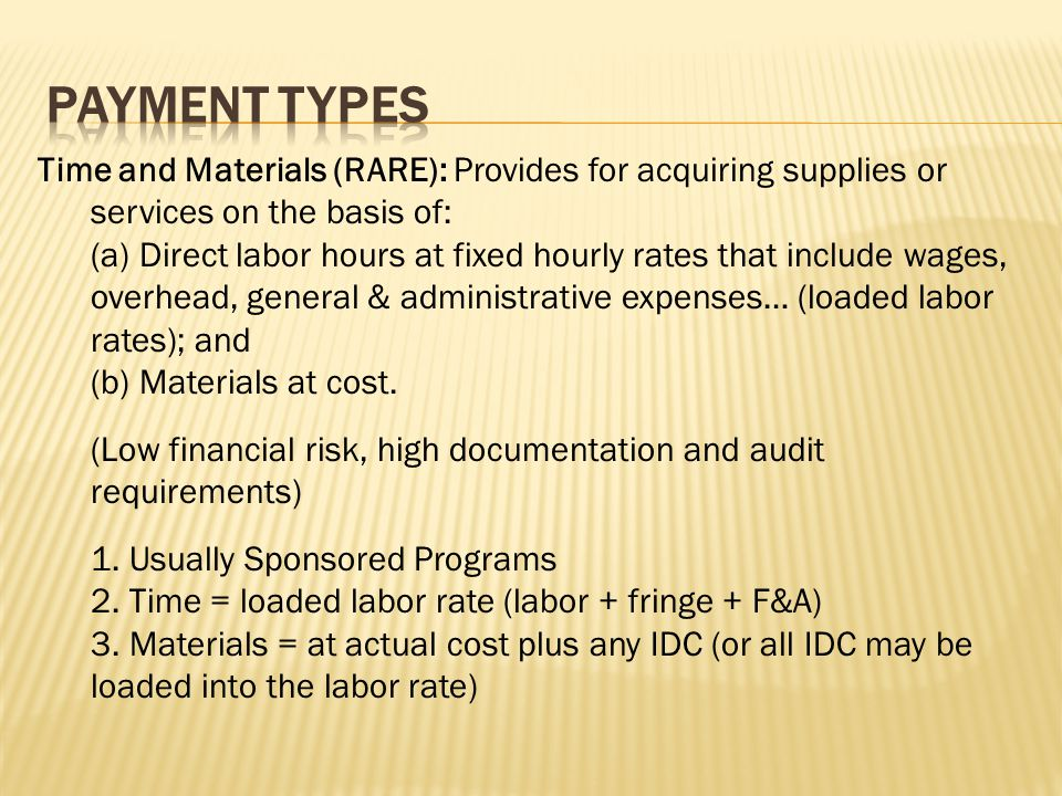 Time and Materials (RARE): Provides for acquiring supplies or services on the basis of: (a) Direct labor hours at fixed hourly rates that include wages, overhead, general & administrative expenses… (loaded labor rates); and (b) Materials at cost.