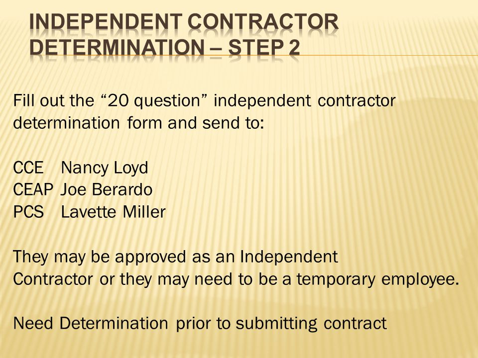 Fill out the 20 question independent contractor determination form and send to: CCENancy Loyd CEAPJoe Berardo PCSLavette Miller They may be approved as an Independent Contractor or they may need to be a temporary employee.