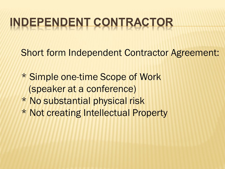 Short form Independent Contractor Agreement: * Simple one-time Scope of Work (speaker at a conference) * No substantial physical risk * Not creating Intellectual Property
