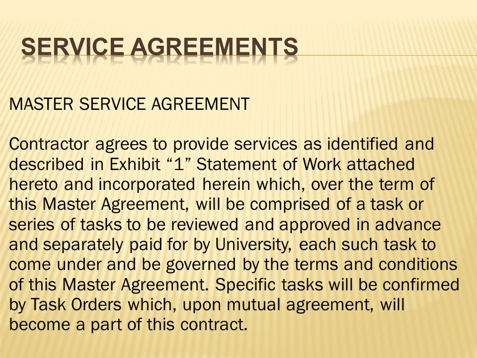 MASTER SERVICE AGREEMENT Contractor agrees to provide services as identified and described in Exhibit 1 Statement of Work attached hereto and incorporated herein which, over the term of this Master Agreement, will be comprised of a task or series of tasks to be reviewed and approved in advance and separately paid for by University, each such task to come under and be governed by the terms and conditions of this Master Agreement.