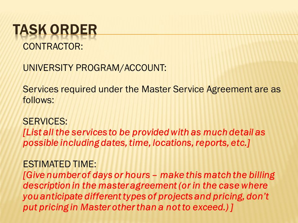 CONTRACTOR: UNIVERSITY PROGRAM/ACCOUNT: Services required under the Master Service Agreement are as follows: SERVICES: [List all the services to be provided with as much detail as possible including dates, time, locations, reports, etc.] ESTIMATED TIME: [Give number of days or hours – make this match the billing description in the master agreement (or in the case where you anticipate different types of projects and pricing, don't put pricing in Master other than a not to exceed.) ]