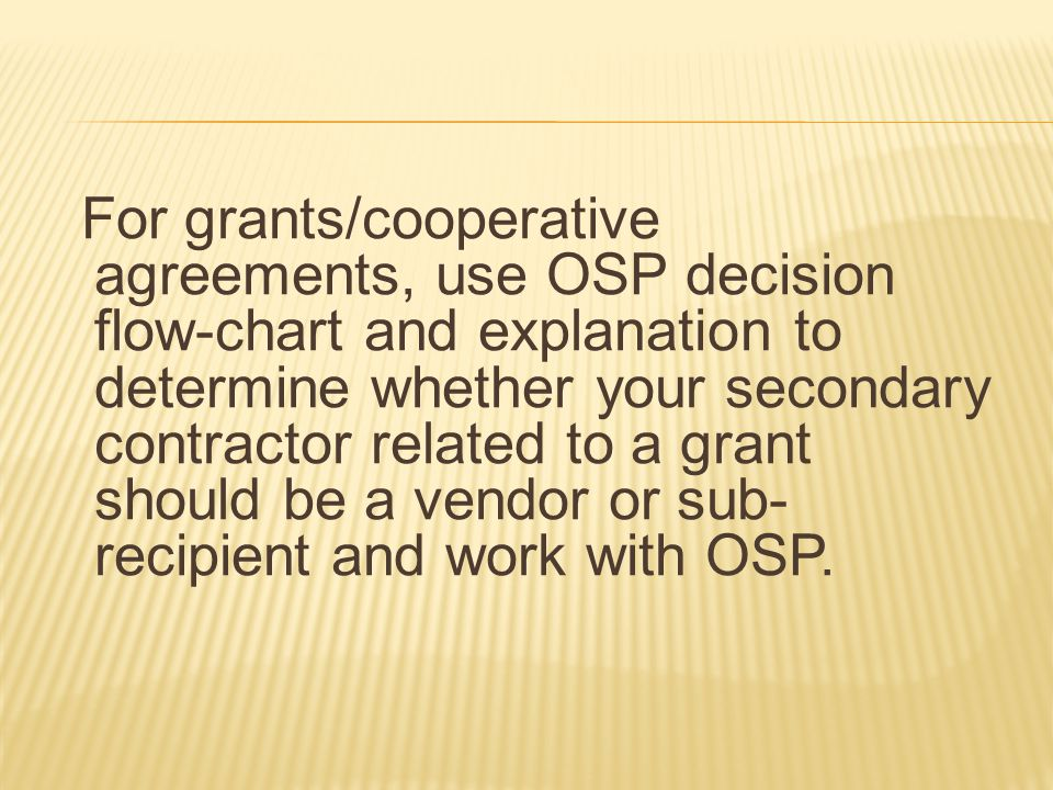 For grants/cooperative agreements, use OSP decision flow-chart and explanation to determine whether your secondary contractor related to a grant should be a vendor or sub- recipient and work with OSP.