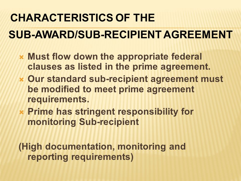 CHARACTERISTICS OF THE SUB-AWARD/SUB-RECIPIENT AGREEMENT  Must flow down the appropriate federal clauses as listed in the prime agreement.