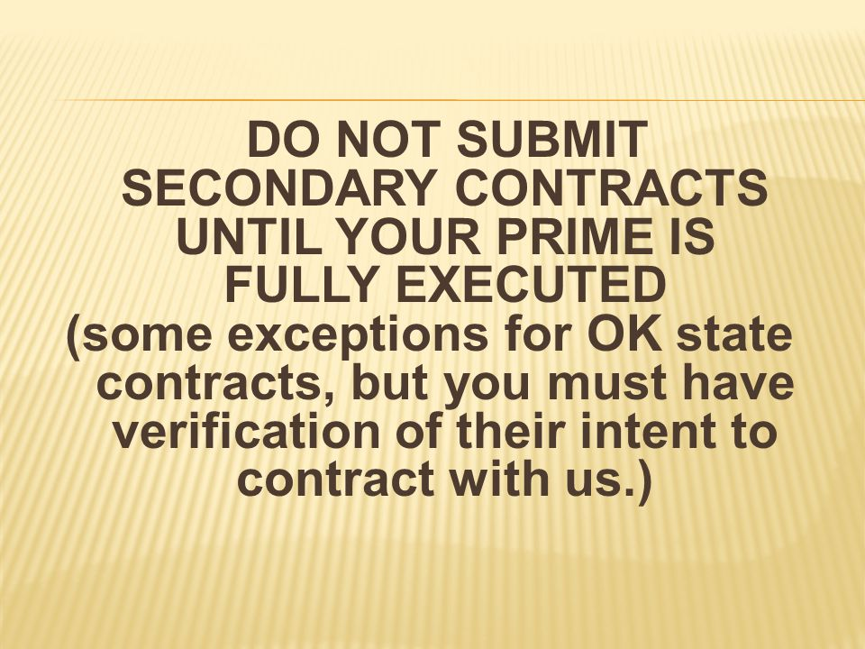 DO NOT SUBMIT SECONDARY CONTRACTS UNTIL YOUR PRIME IS FULLY EXECUTED (some exceptions for OK state contracts, but you must have verification of their intent to contract with us.)