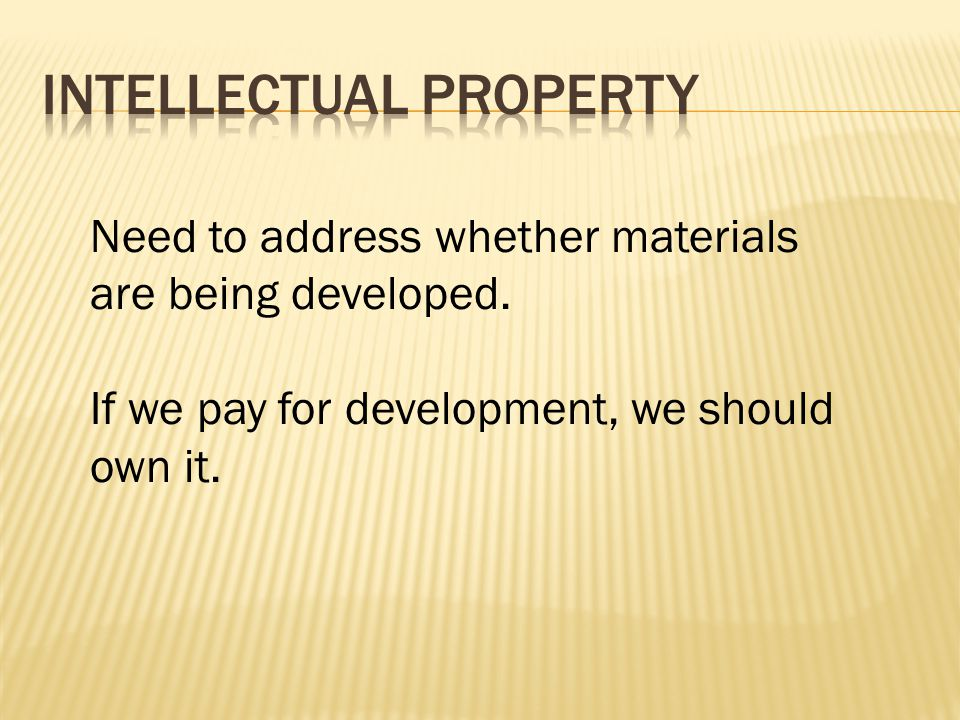 Need to address whether materials are being developed. If we pay for development, we should own it.