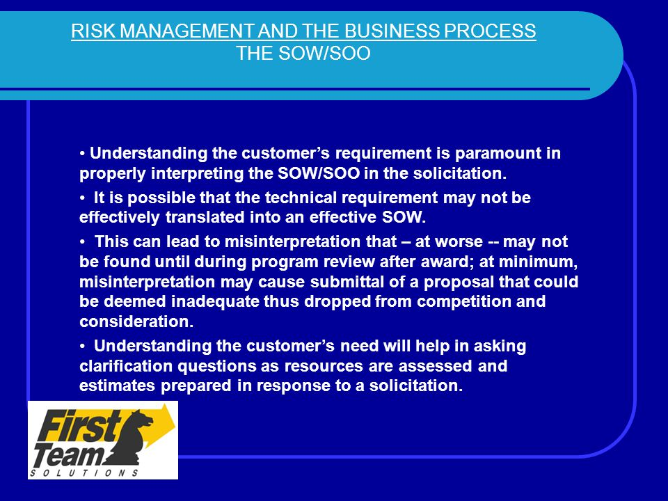 RISK MANAGEMENT AND THE BUSINESS PROCESS THE SOW/SOO Understanding the customer's requirement is paramount in properly interpreting the SOW/SOO in the