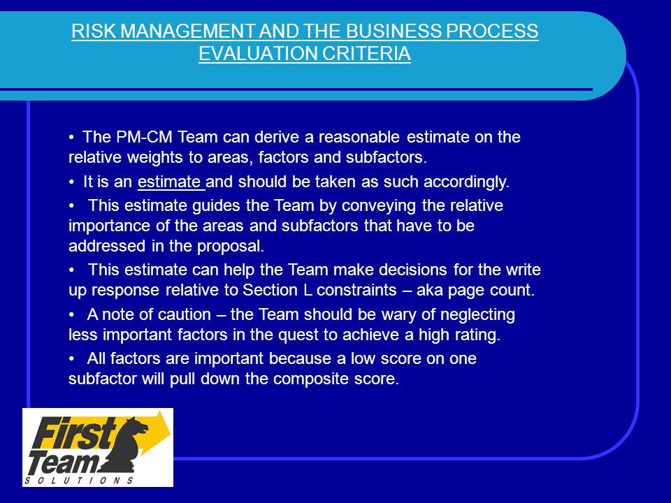 RISK MANAGEMENT AND THE BUSINESS PROCESS EVALUATION CRITERIA The PM-CM Team can derive a reasonable estimate on the relative weights to areas, factors