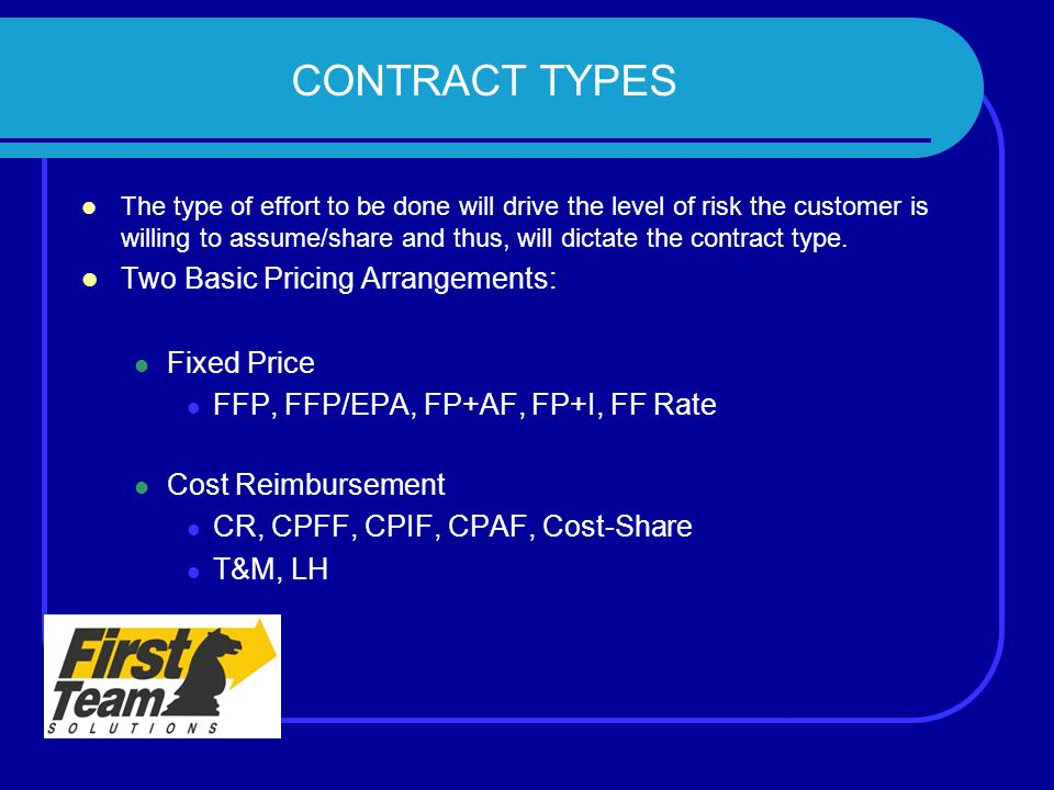 CONTRACT TYPES The type of effort to be done will drive the level of risk the customer is willing to assume/share and thus, will dictate the contract